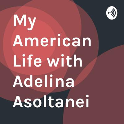 My American Life with Adelina Asoltanei